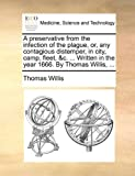 A Preservative from the Infection of the Plague, or, Any Contagious Distemper, in City, Camp, Fleet, and C Written in the Year 1666 by Thomas Willi, Thomas Willis, 1140765493