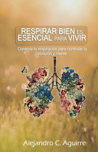 Respirar bien es esencial para vivir: Controla tu respiracion para controlar tu corazon y mente (1) (Volume 1) (Spanish Edition) [Alejandro C. Aguirrre] (Tapa Blanda)