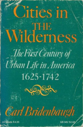 Cities in the Wilderness: First Century of Urban Life in America, 1625-1742 (Galaxy Books)
