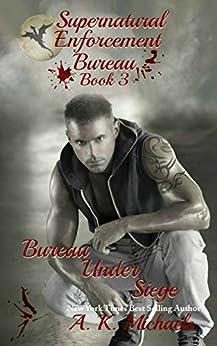 Supernatural Enforcement Bureau, Book 3, Bureau Under Siege: Paranormal Romance With A Bite! by [Michaels, A K]