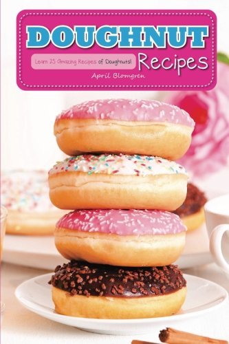 Doughnut Recipes: Learn 25 Amazing Recipes of Doughnuts! by April Blomgren