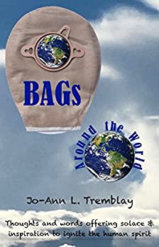 BAGs Around the World: Thoughts and words offering solace & inspiration to ignite the human spirit (English Edition) de [Tremblay, Jo-Ann L.]