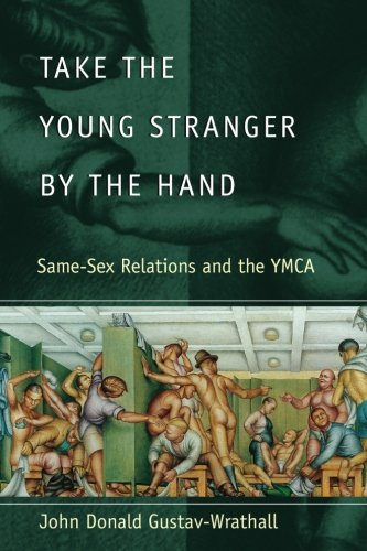 Take the Young Stranger by the Hand: Same-Sex Relations and the YMCA (The Chicago Series on Sexuality, History, and Society)