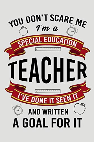 You Don't Scare Me I'm A Special Education Teacher I've Done It Seen It And Written A Goal For It: Blank Lined Journal To Write In Teacher Notebook V2