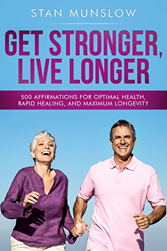 Book: Get Stronger, Live Longer - 500 Affirmations for Optimal Health, Rapid Healing, and Maximum Longevity by Stan Munslow