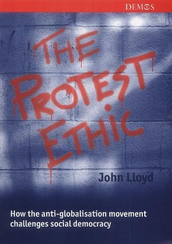 Read Online The Protest Ethic: How the Anti-Globalisation Movement Challenges Social Democracy by John Lloyd (2001-11-12) pdf