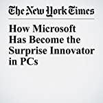 How Microsoft Has Become the Surprise Innovator in PCs | Farhad Manjoo
