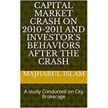 CAPITAL MARKET CRASH ON 2010-2011 AND INVESTOR'S BEHAVIORS AFTER THE CRASH: A study Conducted on City Brokerage