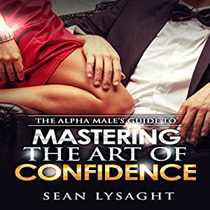 The Alpha Male's Guide to Mastering the Art of Confidence Hörbuch