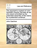The Argument or Speech of John Gardiner, Esquire, Barrister at Law, Who Stood Committed by the Pretended Assembly of This Island, for a Pretended Cont, John Gardiner, 1171421389