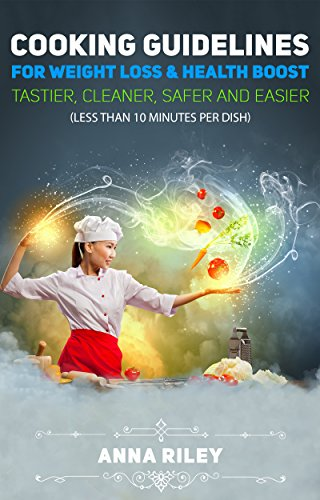 COOKING GUIDELINES FOR WEIGHT LOSS & HEALTH BOOST: Tastier, cleaner, safer, easier, and faster (Less than 10 minutes per dish).