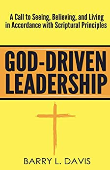 God-Driven Leadership: A Call to Seeing, Believing, and Living in Accordance with Scriptural Principles by [Davis, Barry L.]