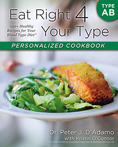 Eat Right 4 Your Type Personalized Cookbook Type AB: 150+ Healthy Recipes For Your Blood Type Diet (Eat Right For Your Blood Type Ab Negative)
