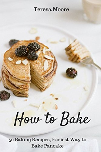 How to Bake: 50 Baking Recipes, Easiest Way to Bake Pancake (Healthy Food) by Teresa Moore