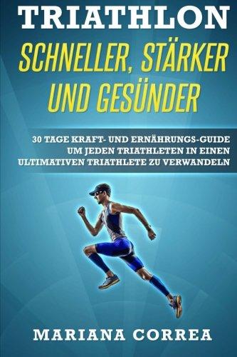 TRIATHLON SCHNELLER, STARKER Und GESUNDER: 30 TAGE KRAFT- UND ERNAHRUNGS-GUIDE UM JEDEN TRIATHLETEN IN EINEN ULTIMATIVEN TRIATHLETE Zu VERWANDELN (German Edition) (Triathlon Um)
