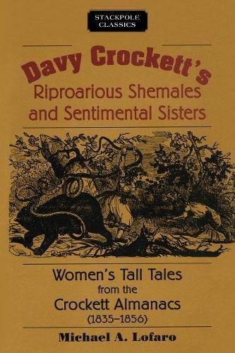 Davy Crockett's Riproarious Shemales and Sentimental Sisters: Women's Tall Tales from the Crockett Almanacs, 1835–1856 (Stackpole Classics)