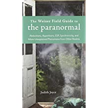 The Weiser Field Guide to the Paranormal: Abductions, Apparitions, ESP, Synchornicity, and More Unexplained Phenomena from Other Realms