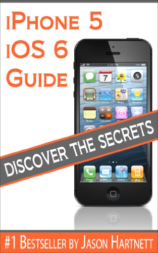 iPhone 5 and iOS 6 Guide: Discover All The Secrets of The iPhone 5 and iOS 6
