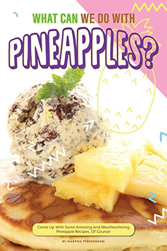 What Can We Do with Pineapples?: Come Up with Some Amazing and Mouthwatering Pineapple Recipes, Of Course! by Martha Stephenson