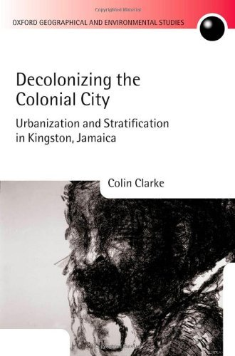 Decolonizing the Colonial City: Urbanization and Stratification in Kingston, Jamaica (Oxford Geographical and Environmental Studies Series)