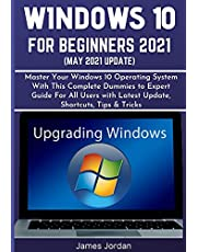 WINDOWS 10 FOR BEGINNERS 2021 (MAY 2021 UPDATE): Master Your Windows 10 Operating System With This Complete Dummies to Expert Guide For All Users with Latest Update, Shortcuts, Tips & Tricks