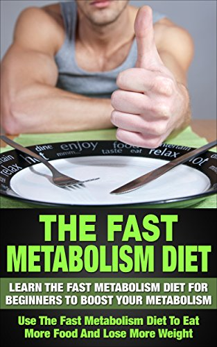 The Fast Metabolism - Diet: Learn The Fast Metabolism For Beginners To Boost Your Metabolism: Get The Fast Metabolism With A Diet To Eat More Food And ... Diet Revolution) (English Edition)