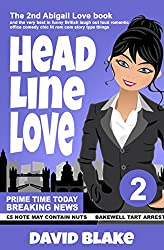 Headline Love: The 2nd Abigail Love Book and the Very Best in Funny British Laugh Out Loud Romantic Office Comedy Chic Lit Rom Com Story Type Things