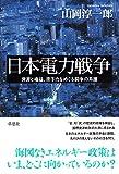 「日本電力戦争: 資源と権益、原子力をめぐる闘争の系譜」山岡 淳一郎