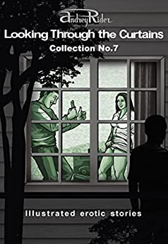 """""""Looking Through the Curtains"""" series of 200 erotic stories. Collection  No. 7 (Stories 151-175): Illustrated sex stories that will wake up your erotic fantasies by [Rider, Andrey]"""
