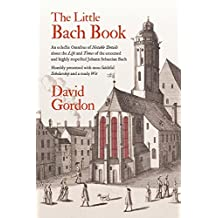 The Little Bach Book: An Eclectic Omnibus of Notable Details about the Life and Times of the Esteemed and Highly Respected Johann Sebastian Bach
