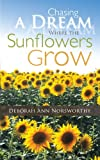 Chasing a Dream Where the Sunflowers Grow, Deborah Ann Norsworthy, 1449716911