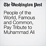People of the World, Famous and Common, Pay Tribute to Muhammad Ali | Dave Sheinin