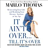 It Ain't Over.Till It's Over: Reinventing Your Life - and Realizing Your Dreams - Anytime, at Any Age