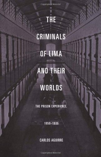 Read Online By Carlos Aguirre The Criminals of Lima and Their Worlds: The Prison Experience, 1850ƒ??1935 pdf