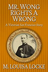 Mr. Wong Rights a Wrong: A Victorian San Francisco Story (Victorian San Francisco Mystery Book 4)