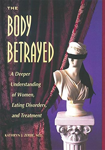 The Body Betrayed: A Deeper Understanding of Women, Eating Disorders, and Treatment