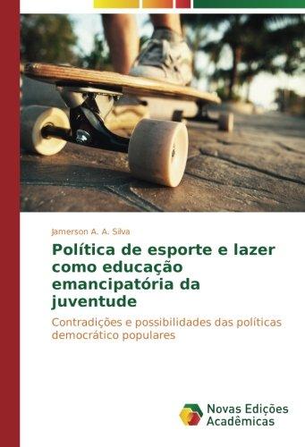 Poltica de esporte e lazer como educao emancipatria da juventude: Contradies e possibilidades das polticas democrtico populares (Portuguese Edition)