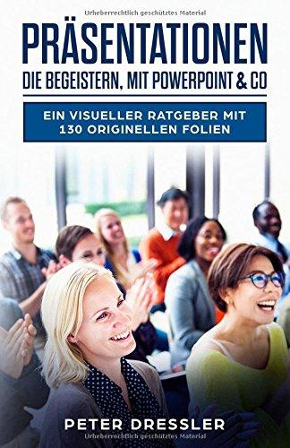 Präsentationen die begeistern, mit PowerPoint und Co: Ein visueller Ratgeber mit 130 originellen Folien Taschenbuch – 26. Juni 2018 Peter Dressler Independently published 1983160679