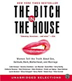 The Bitch in the House CD: Women Tell the Truth About Sex, Solitude, Work, Motherhood, and Marriage