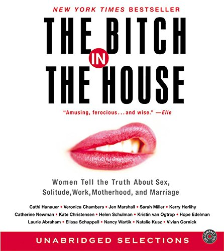 The Bitch in the House CD: Women Tell the Truth About Sex, Solitude, Work, Motherhood, and Marriage by HarperAudio