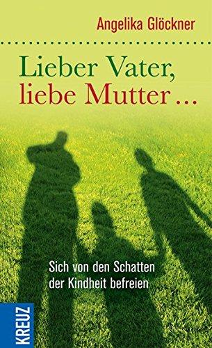 Lieber Vater, liebe Mutter...: Sich von den Schatten der Kindheit befreien