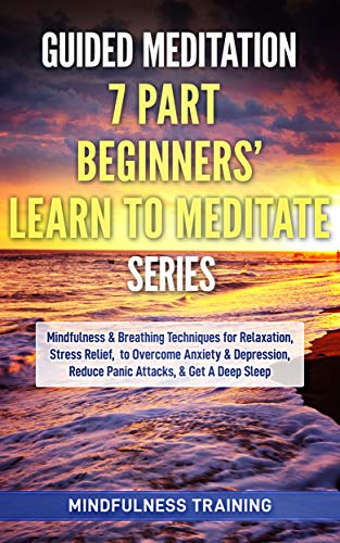 Guided Meditation: 7 Part Beginners' Learn to Meditate Series: Mindfulness & Breathing Techniques for Relaxation, Stress Relief, to Overcome Anxiety, Depression, ... Guided Imagery & Relaxation Techniques)