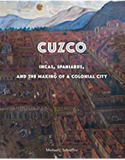 Cuzco: Incas, Spaniards, and the Making of a Colonial City