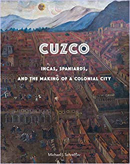Cuzco: Incas, Spaniards, and the Making of a Colonial City by ...