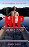 NLP For Beginners: How to Create the Life You Want (NLP-Program Your Mind, NLP Techniques, NLP, Neuro-Linguistic Programming, Self Mastery, Reaching Your Goals, Emotions and Behavior)