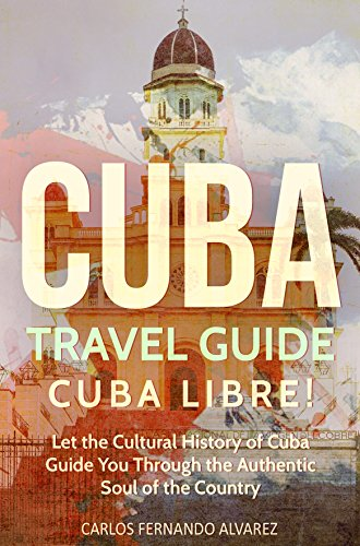 Cuba Travel Guide: Cuba Libre! Let the Cultural History of Cuba Guide You Through the Authentic Soul of the Country (Cuba Best Seller Book 3)