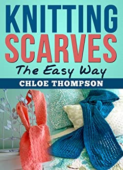 Knitting Scarves From A-Z: Learn How to Knit the Perfect Scarf by [Thompson, Chloe]