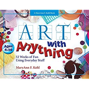Art with Anything: 52 Weeks of Fun Using Everyday Stuff (Mary Ann Kohl Books)