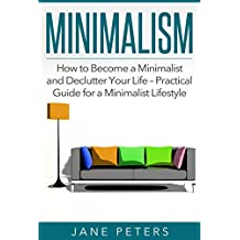 Minimalism: How to Become a Minimalist and Declutter Your Life – Practical Guide for a Minimalist Lifestyle (FREE BONUS INSIDE) (Declutter Your Mind, Zen Buddhism, Minimalist Living, Simple Life)