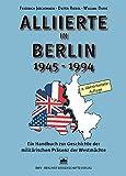 Alliierte in Berlin 1945 - 1994: Ein Handbuch zur Geschichte der militärischen Präsenz der Westmächte